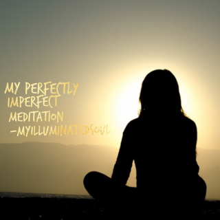 My imperfectly perfect meditation